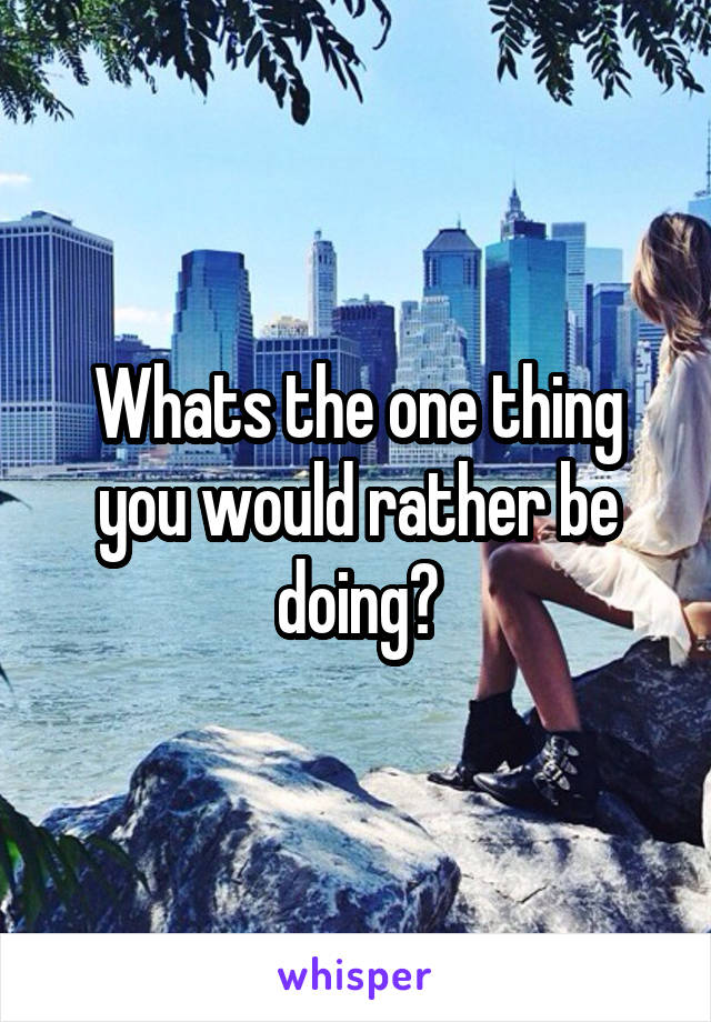 Whats the one thing you would rather be doing?