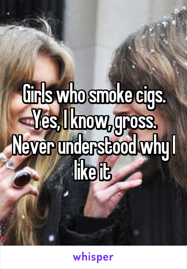 Girls who smoke cigs. Yes, I know, gross. Never understood why I like it