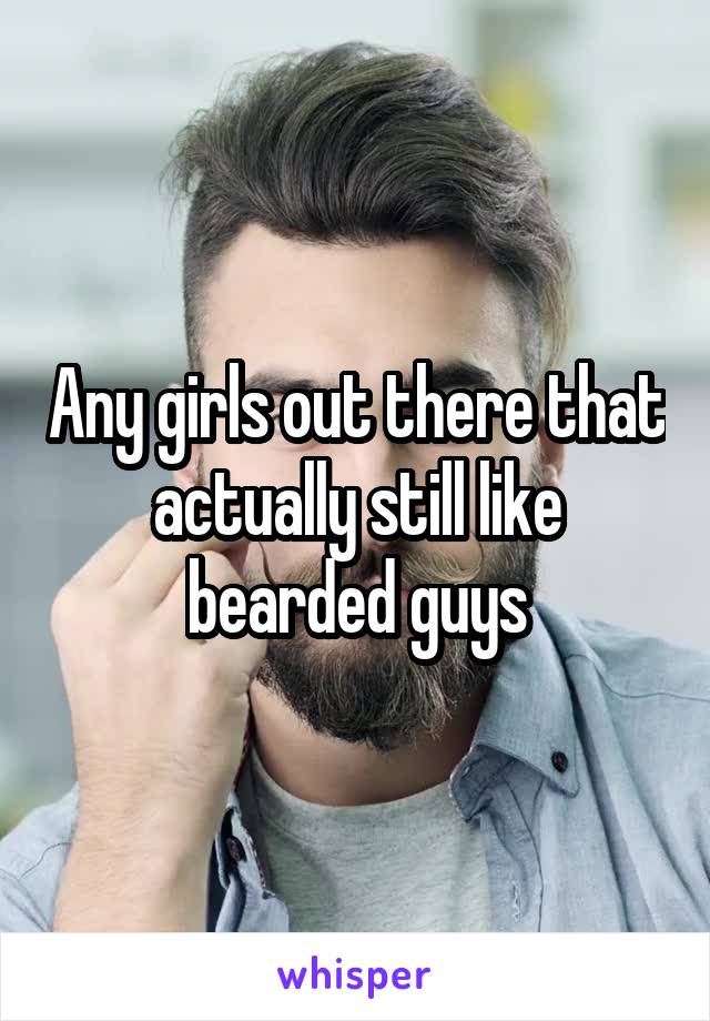 Any girls out there that actually still like bearded guys