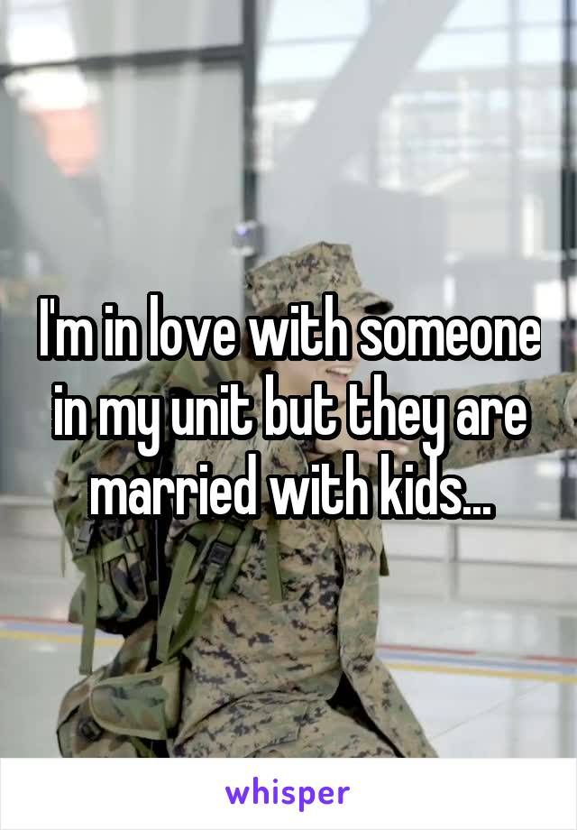 I'm in love with someone in my unit but they are married with kids...