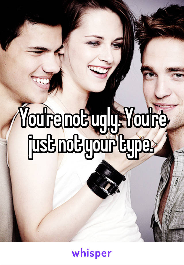 You're not ugly. You're just not your type.