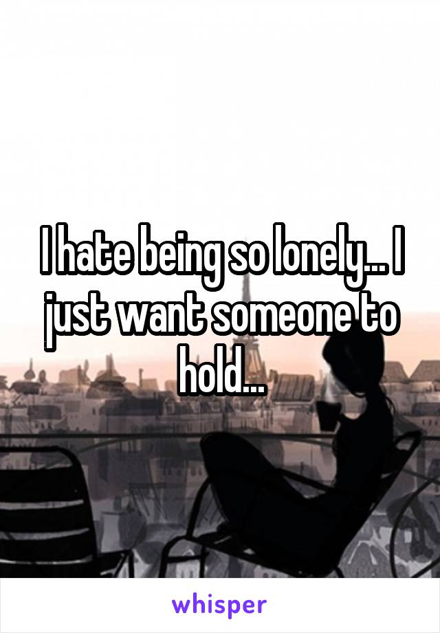 I hate being so lonely... I just want someone to hold...