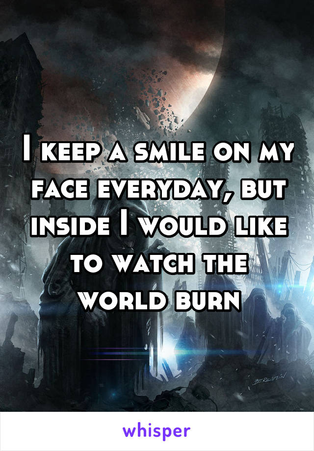 I keep a smile on my face everyday, but inside I would like to watch the world burn