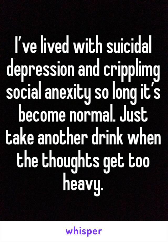I've lived with suicidal depression and cripplimg social anexity so long it's become normal. Just take another drink when the thoughts get too heavy.