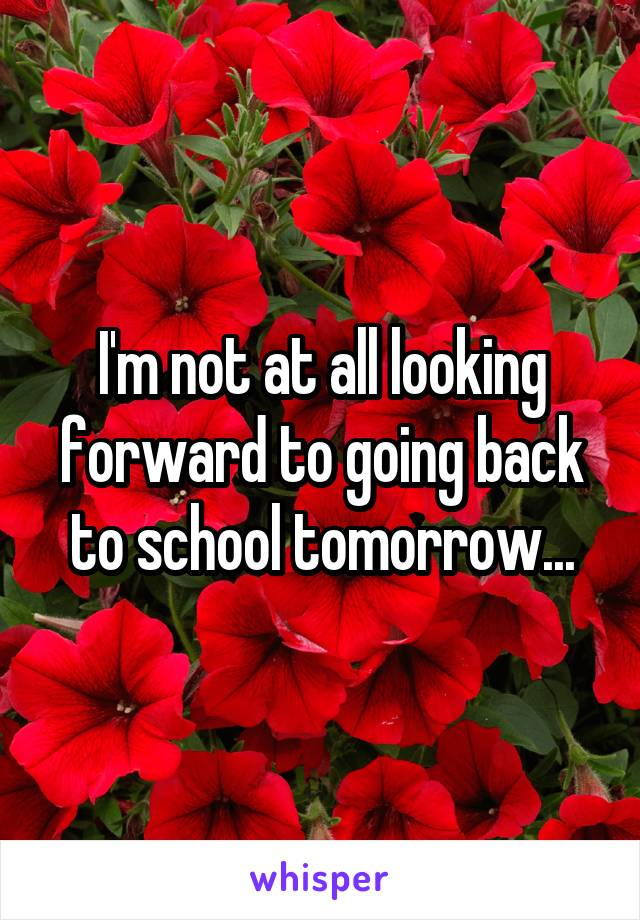 I'm not at all looking forward to going back to school tomorrow...