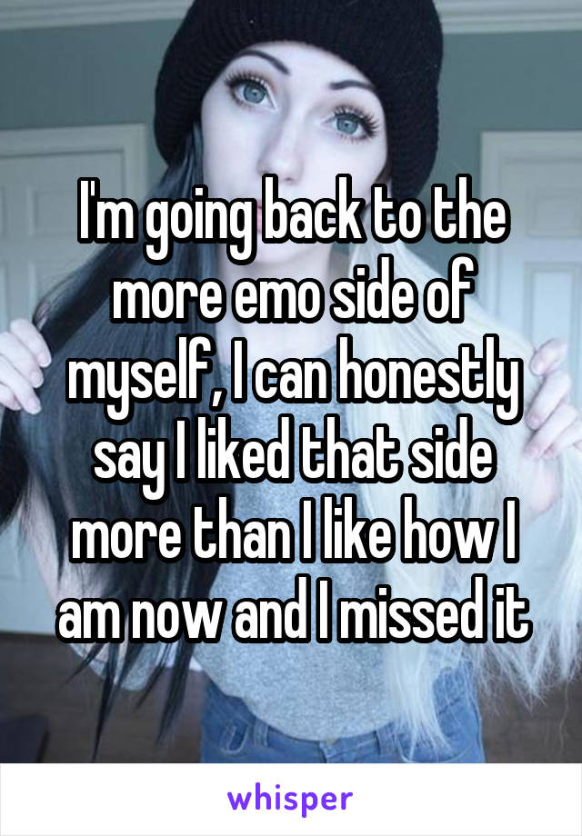 I'm going back to the more emo side of myself, I can honestly say I liked that side more than I like how I am now and I missed it
