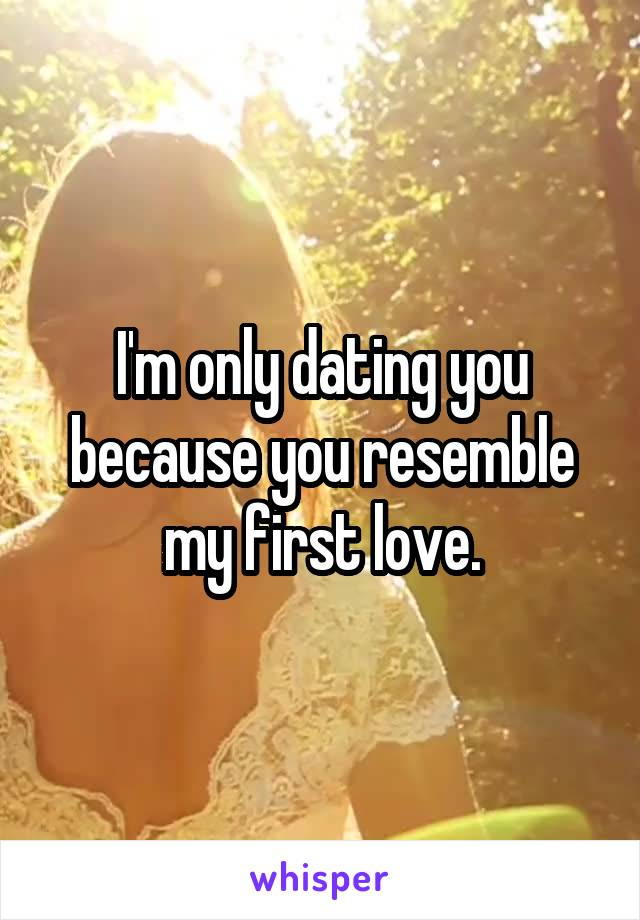 I'm only dating you because you resemble my first love.