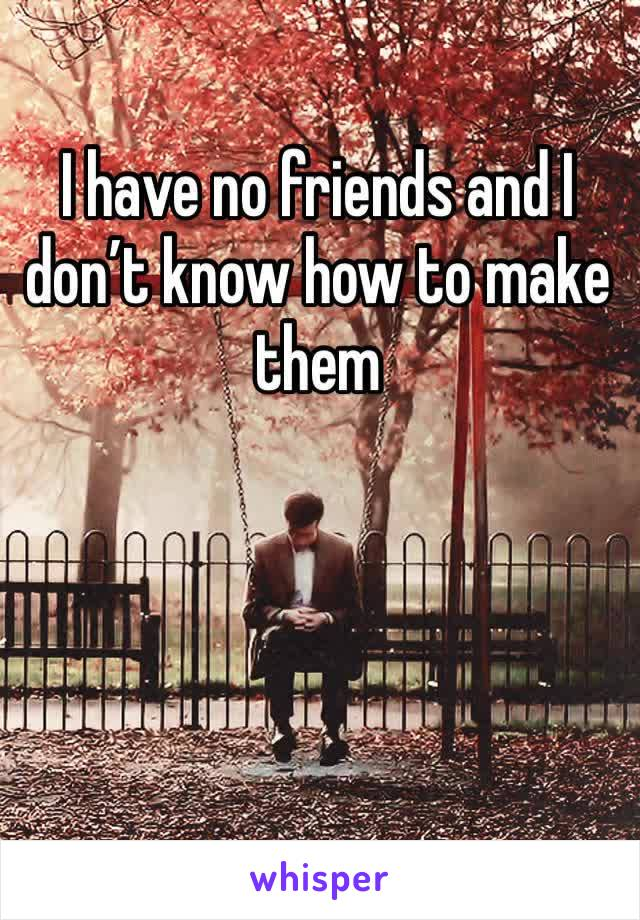 I have no friends and I don't know how to make them