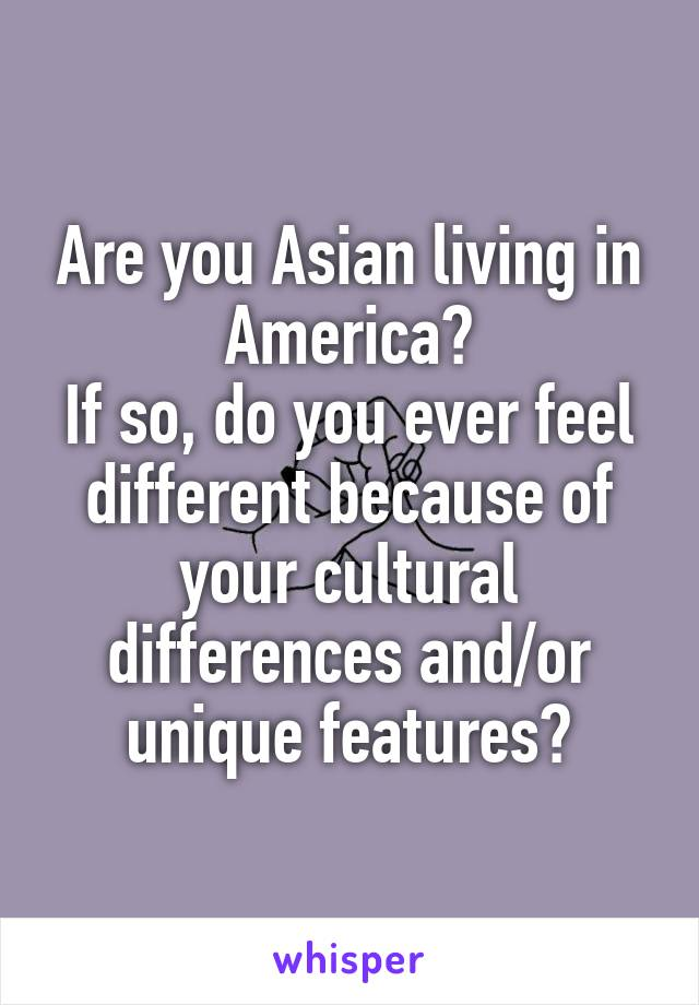Are you Asian living in America? If so, do you ever feel different because of your cultural differences and/or unique features?