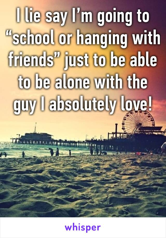"I lie say I'm going to ""school or hanging with friends"" just to be able to be alone with the guy I absolutely love!"