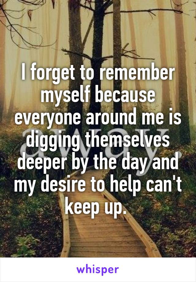 I forget to remember myself because everyone around me is digging themselves deeper by the day and my desire to help can't keep up.