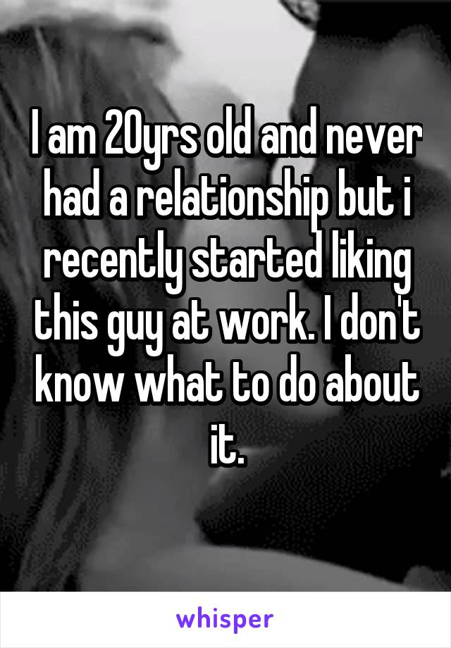 I am 20yrs old and never had a relationship but i recently started liking this guy at work. I don't know what to do about it.