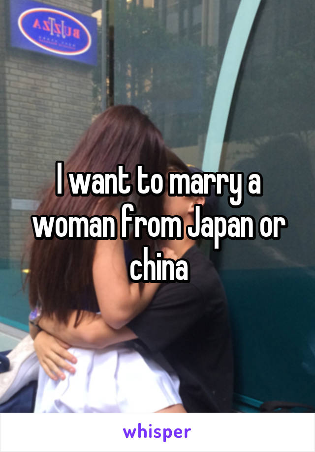 I want to marry a woman from Japan or china
