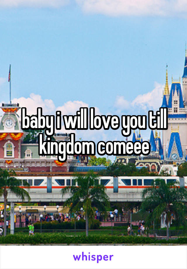 baby i will love you till kingdom comeee