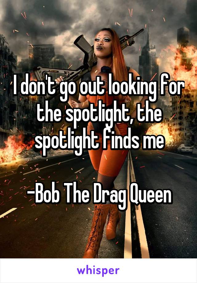 I don't go out looking for the spotlight, the spotlight finds me  -Bob The Drag Queen