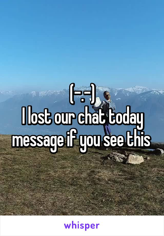(-.-) I lost our chat today message if you see this