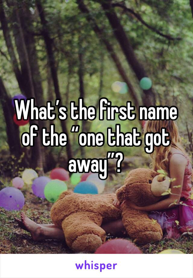 "What's the first name of the ""one that got away""?"