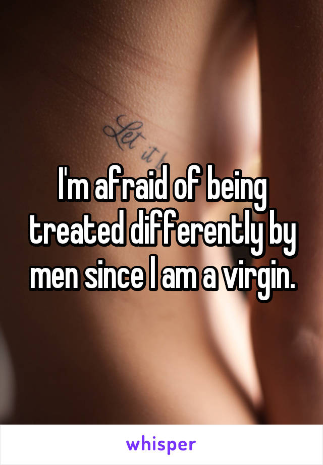 I'm afraid of being treated differently by men since I am a virgin.