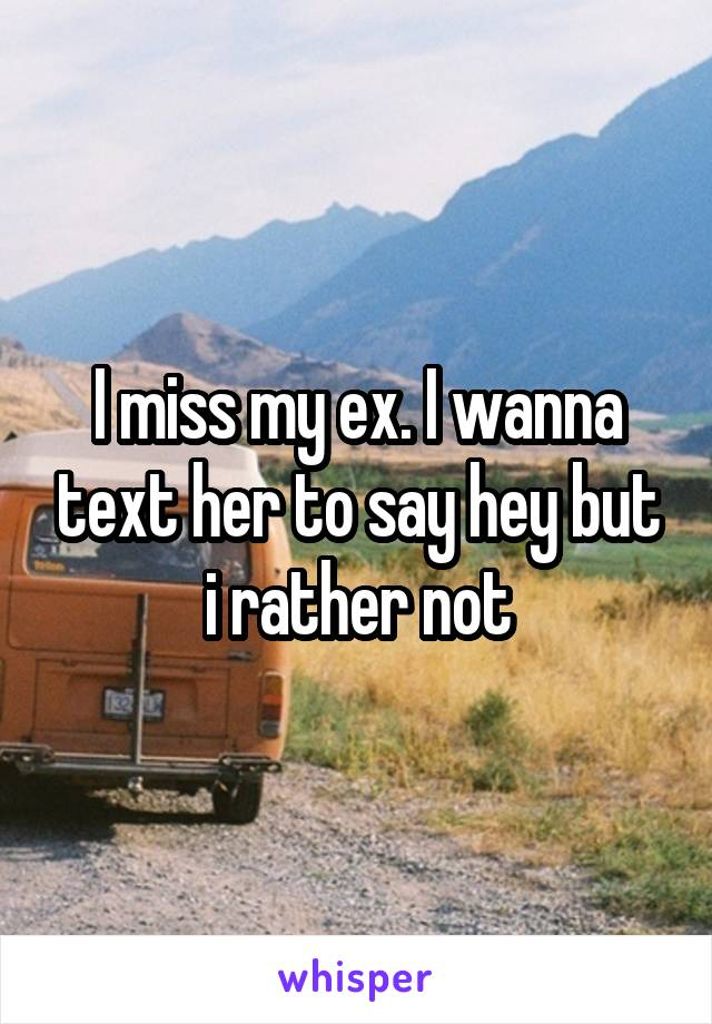 I miss my ex. I wanna text her to say hey but i rather not