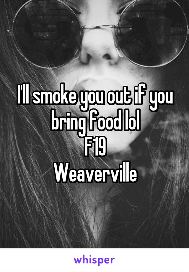 I'll smoke you out if you bring food lol F19 Weaverville