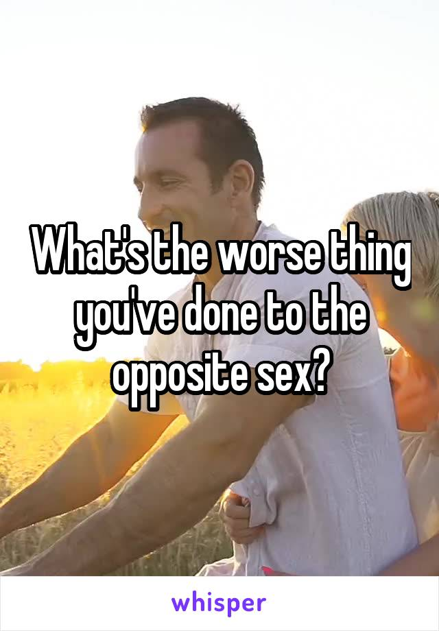 What's the worse thing you've done to the opposite sex?