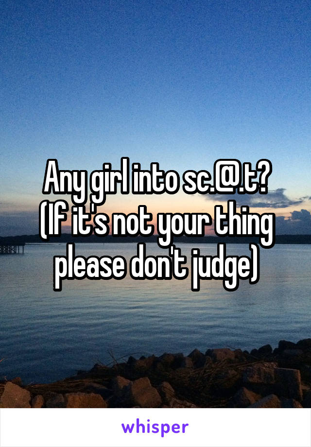 Any girl into sc.@.t? (If it's not your thing please don't judge)