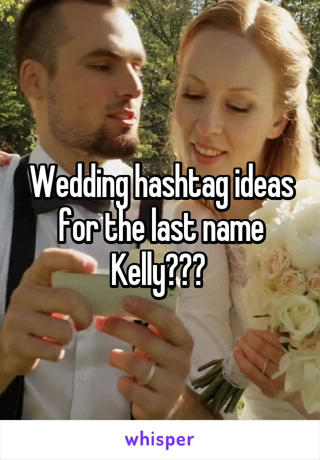 Wedding hashtag ideas for the last name Kelly???