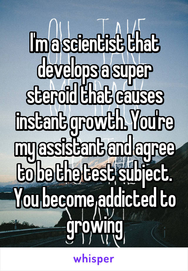 I'm a scientist that develops a super steroid that causes instant growth. You're my assistant and agree to be the test subject. You become addicted to growing