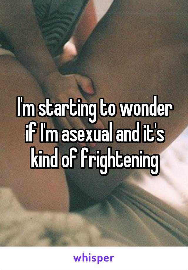 I'm starting to wonder if I'm asexual and it's kind of frightening