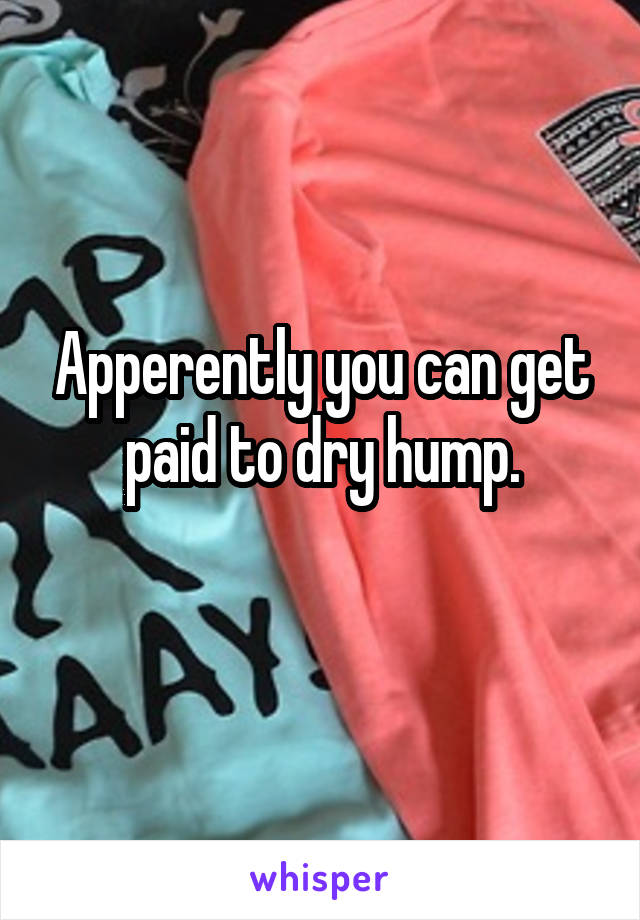Apperently you can get paid to dry hump.