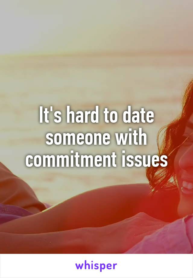 It's hard to date someone with commitment issues