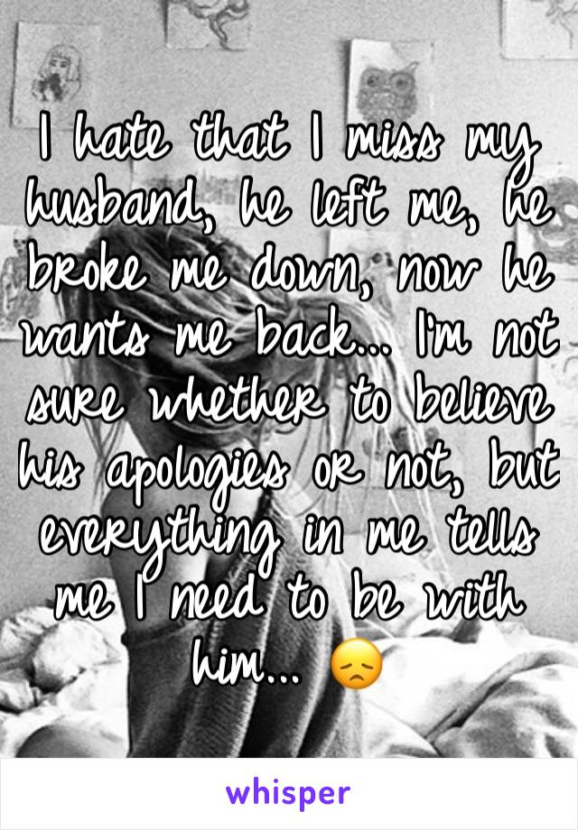 I hate that I miss my husband, he left me, he broke me down, now he wants me back... I'm not sure whether to believe his apologies or not, but everything in me tells me I need to be with him... 😞