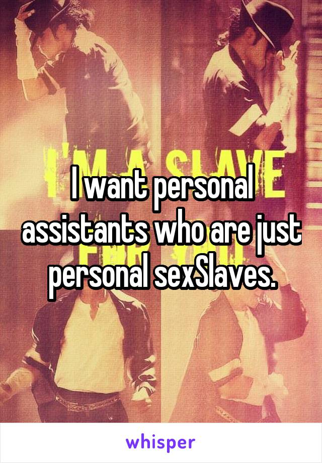 I want personal assistants who are just personal sexSlaves.