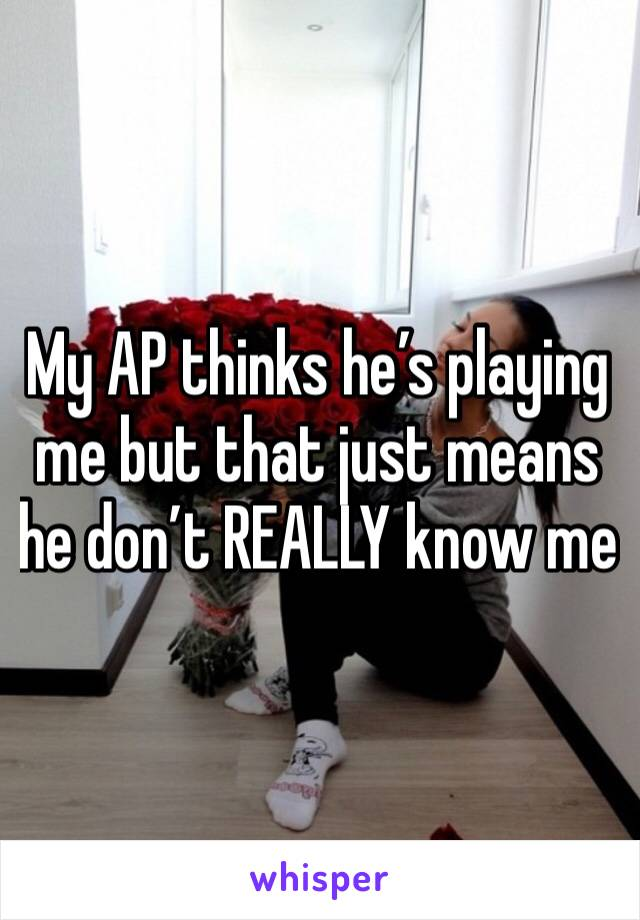 My AP thinks he's playing me but that just means he don't REALLY know me