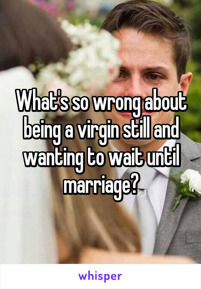 What's so wrong about being a virgin still and wanting to wait until marriage?