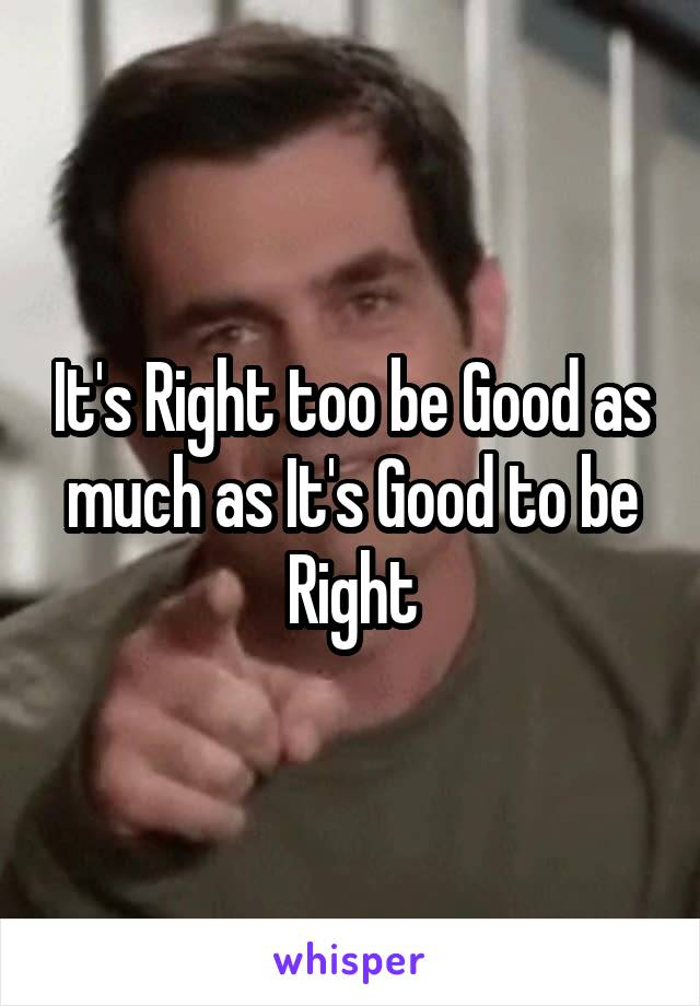 It's Right too be Good as much as It's Good to be Right