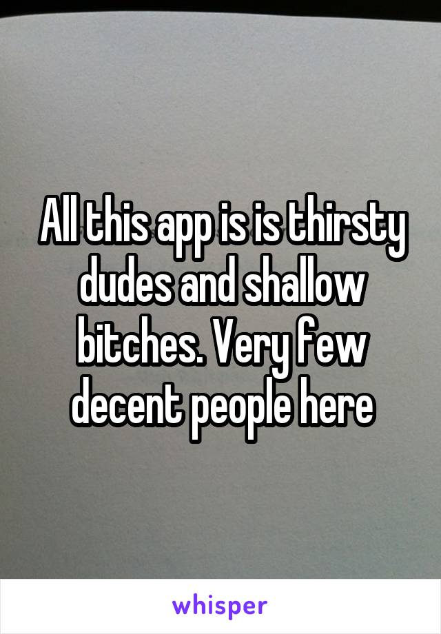 All this app is is thirsty dudes and shallow bitches. Very few decent people here