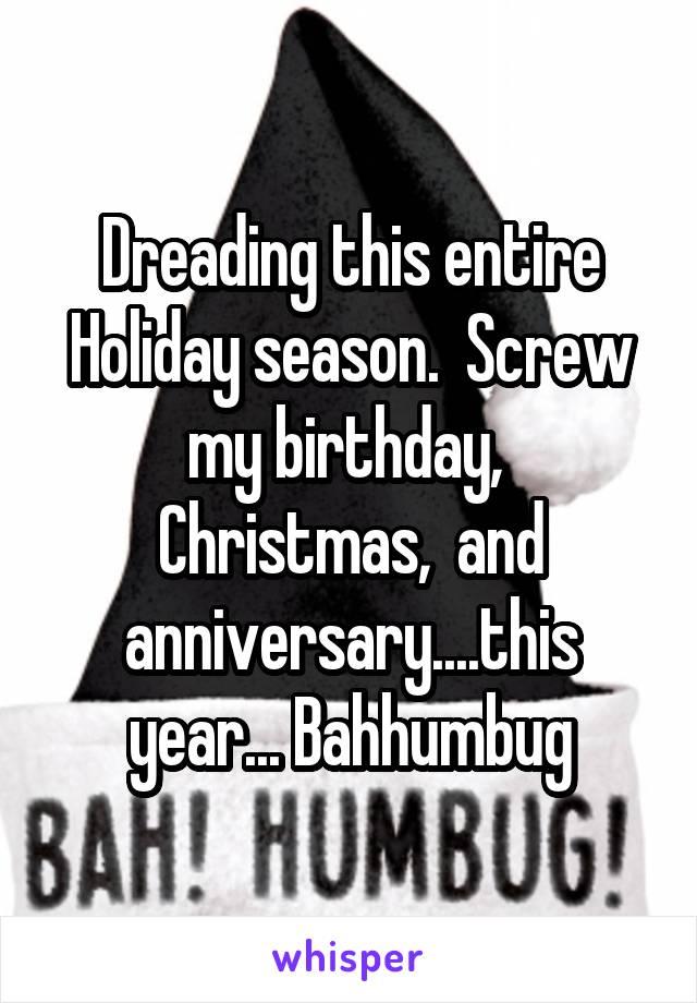 Dreading this entire Holiday season.  Screw my birthday,  Christmas,  and anniversary....this year... Bahhumbug