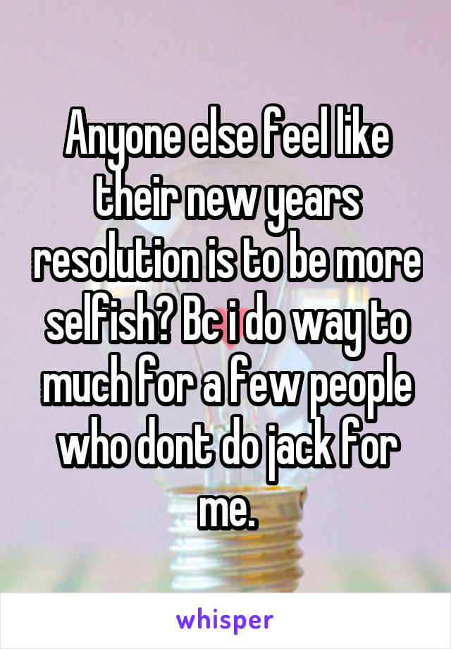 Anyone else feel like their new years resolution is to be more selfish? Bc i do way to much for a few people who dont do jack for me.