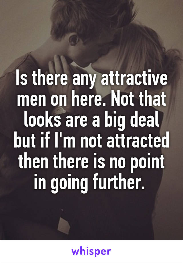 Is there any attractive men on here. Not that looks are a big deal but if I'm not attracted then there is no point in going further.