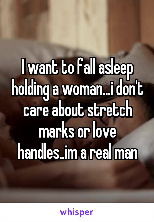 I want to fall asleep holding a woman...i don't care about stretch marks or love handles..im a real man