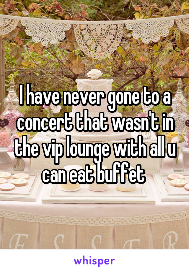 I have never gone to a concert that wasn't in the vip lounge with all u can eat buffet