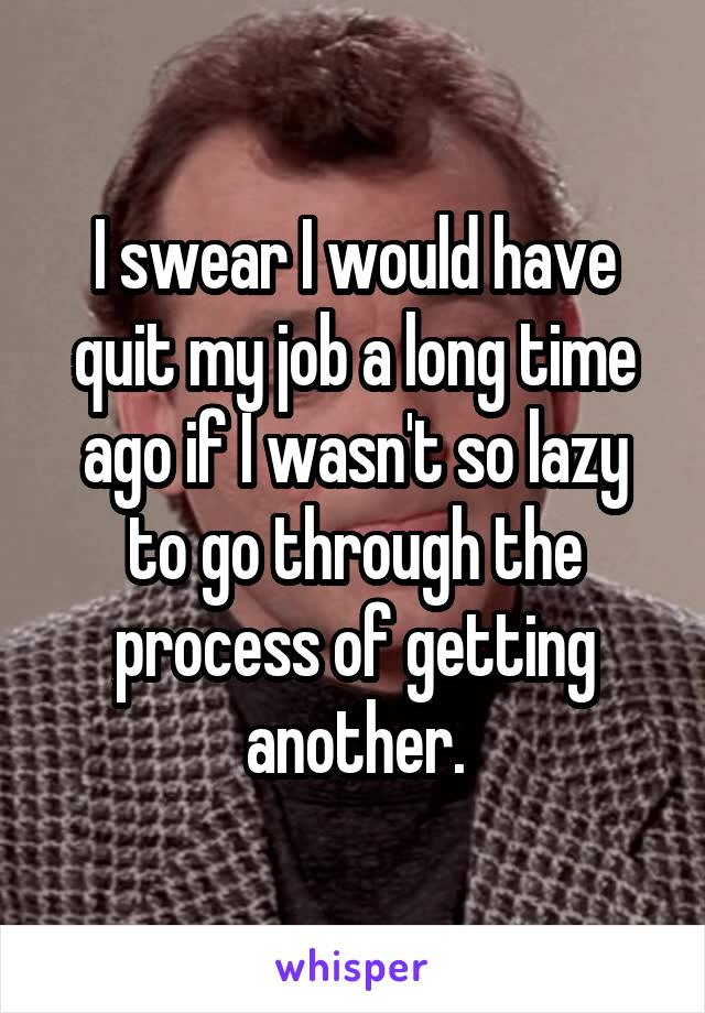 I swear I would have quit my job a long time ago if I wasn't so lazy to go through the process of getting another.