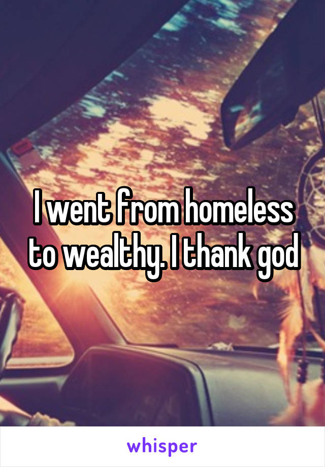 I went from homeless to wealthy. I thank god