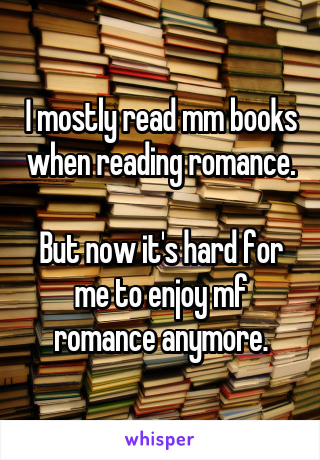 I mostly read m\m books when reading romance.  But now it's hard for me to enjoy m\f romance anymore.