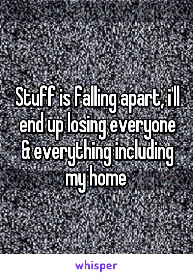 Stuff is falling apart, i'll end up losing everyone & everything including my home