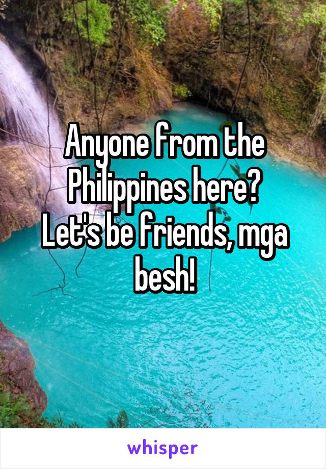 Anyone from the Philippines here? Let's be friends, mga besh!