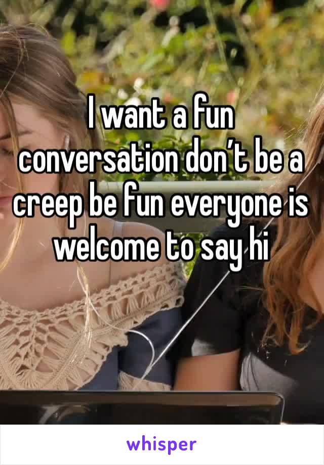 I want a fun conversation don't be a creep be fun everyone is welcome to say hi