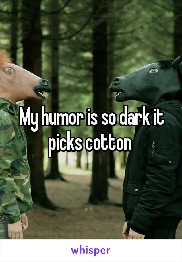 My humor is so dark it picks cotton