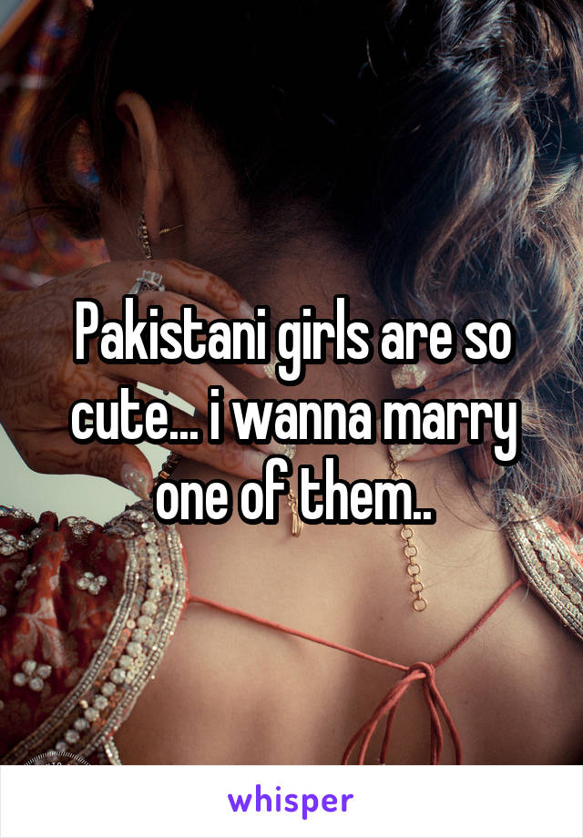 Pakistani girls are so cute... i wanna marry one of them..